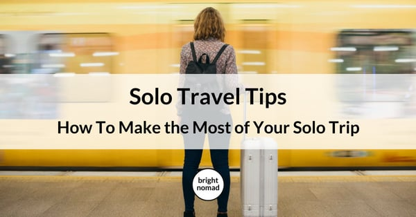 Solo Travel Tips How To Make the Most of Your Solo Trip