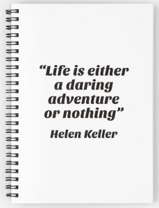 """""""Life is either a daring adventure or nothing"""" —Helen Keller"""